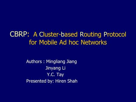 CBRP: A Cluster-based Routing Protocol for Mobile Ad hoc Networks Authors : Mingliang Jiang Jinyang Li Y.C. Tay Presented by: Hiren Shah.