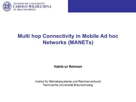 Institut für Betriebssysteme und Rechnerverbund Technische Universität Braunschweig Multi hop Connectivity in Mobile Ad hoc Networks (MANETs) Habib-ur.