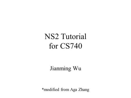 NS2 Tutorial for CS740 Jianming Wu *modified from Aga Zhang.
