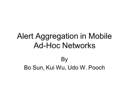 Alert Aggregation in Mobile Ad-Hoc Networks By Bo Sun, Kui Wu, Udo W. Pooch.