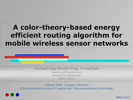 2015/10/1 A color-theory-based energy efficient routing algorithm for mobile wireless sensor networks Tai-Jung Chang, Kuochen Wang, Yi-Ling Hsieh Department.