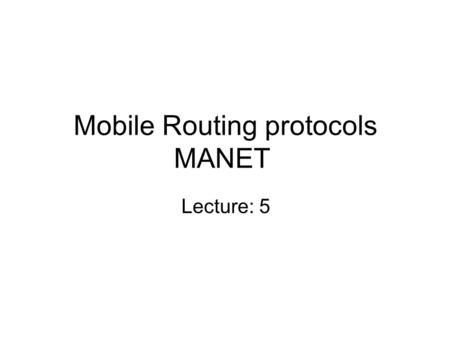 Mobile Routing protocols MANET Lecture: 5. Flooding for Data Delivery Sender S broadcasts data packet P to all its neighbors Each node receiving P forwards.