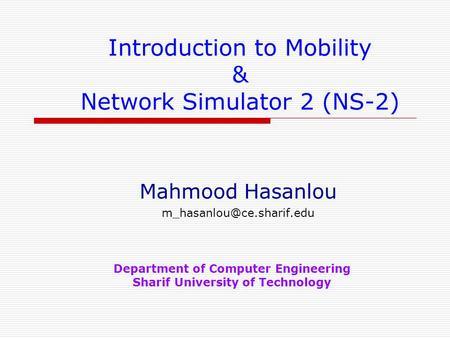 Introduction to Mobility & Network Simulator 2 (NS-2) Mahmood Hasanlou Department of Computer Engineering Sharif University of.