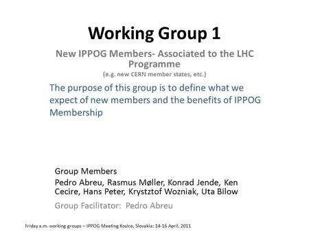 Working Group 1 New IPPOG Members- Associated to the LHC Programme (e.g. new CERN member states, etc.) Friday a.m. working groups – IPPOG Meeting Kosice,