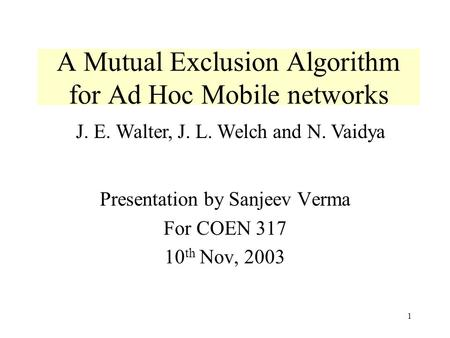 1 A Mutual Exclusion Algorithm for Ad Hoc Mobile networks Presentation by Sanjeev Verma For COEN 317 10 th Nov, 2003 J. E. Walter, J. L. Welch and N. Vaidya.