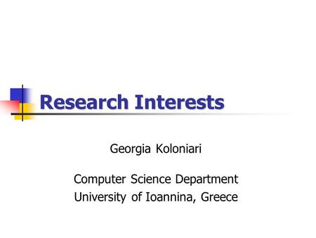 Research Interests Georgia Koloniari Computer Science Department University of Ioannina, Greece.