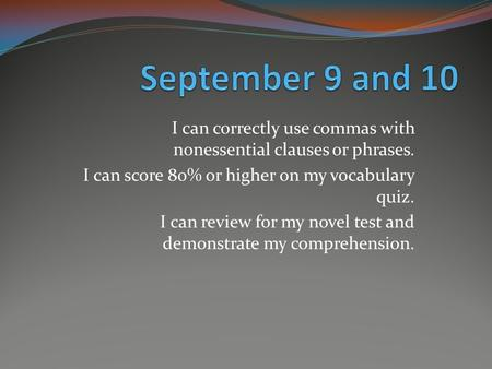 I can correctly use commas with nonessential clauses or phrases. I can score 80% or higher on my vocabulary quiz. I can review for my novel test and demonstrate.