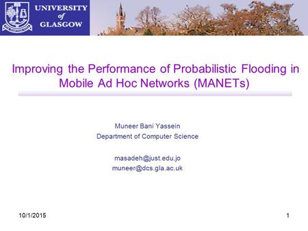 10/1/20151 Improving the Performance of Probabilistic Flooding in Mobile Ad Hoc Networks (MANETs) Muneer Bani Yassein Department of Computer Science
