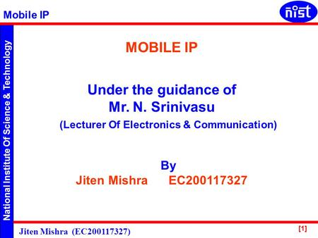 National Institute Of Science & Technology Mobile IP Jiten Mishra (EC200117327) [1] MOBILE IP Under the guidance of Mr. N. Srinivasu By Jiten Mishra EC200117327.