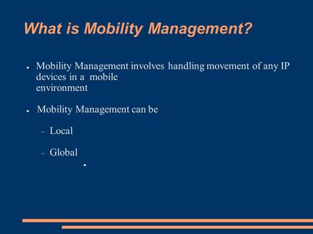 What is Mobility Management? ● Mobility Management involves handling movement of any IP devices in a mobile environment ● Mobility Management can be 