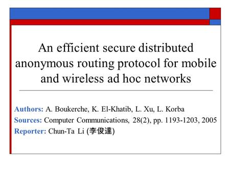 An efficient secure distributed anonymous routing protocol for mobile and wireless ad hoc networks Authors: A. Boukerche, K. El-Khatib, L. Xu, L. Korba.