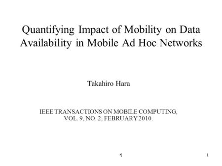 1 1 Quantifying Impact of Mobility on Data Availability in Mobile Ad Hoc Networks Takahiro Hara IEEE TRANSACTIONS ON MOBILE COMPUTING, VOL. 9, NO. 2, FEBRUARY.