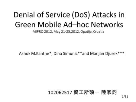 Denial of Service (DoS) Attacks in Green Mobile Ad–hoc Networks Ashok M.Kanthe*, Dina Simunic**and Marijan Djurek*** MIPRO 2012, May 21-25,2012, Opatija,