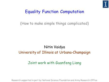 Equality Function Computation (How to make simple things complicated) Nitin Vaidya University of Illinois at Urbana-Champaign Joint work with Guanfeng.