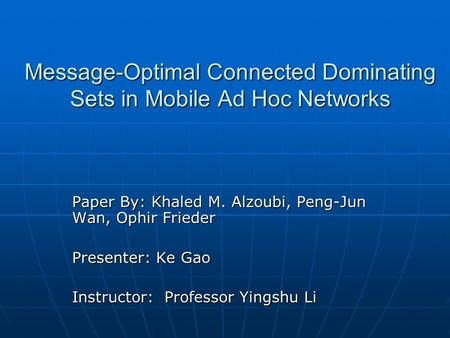 Message-Optimal Connected Dominating Sets in Mobile Ad Hoc Networks Paper By: Khaled M. Alzoubi, Peng-Jun Wan, Ophir Frieder Presenter: Ke Gao Instructor: