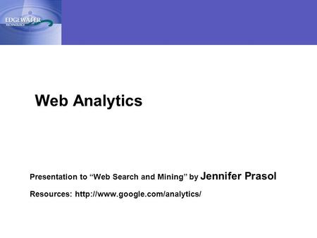 "1 Presentation to ""Web Search and Mining"" by Jennifer Prasol Resources:  Web Analytics."