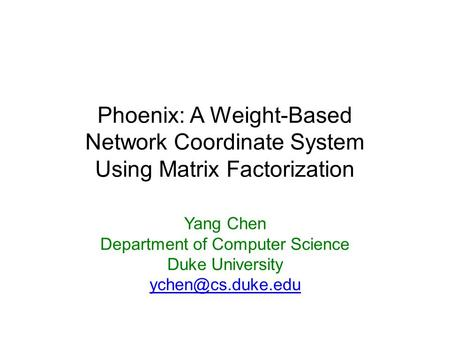 Phoenix: A Weight-Based Network Coordinate System Using Matrix Factorization Yang Chen Department of Computer Science Duke University