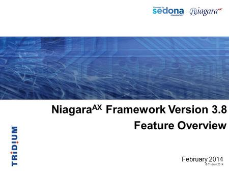Niagara AX Framework Version 3.8 Feature Overview February 2014 © Tridium 2014.