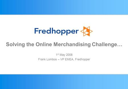 CONFIDENTIAL Solving the Online Merchandising Challenge… 1 st May 2008 Frank Lombos – VP EMEA, Fredhopper.