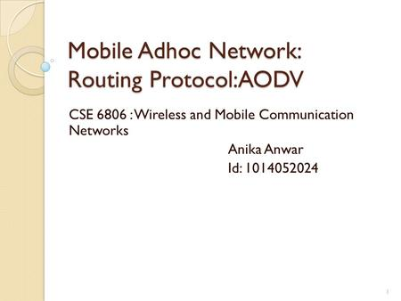 Mobile Adhoc Network: Routing Protocol:AODV CSE 6806 : Wireless and Mobile Communication Networks Anika Anwar Id: 1014052024 1.