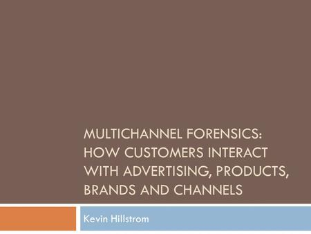 MULTICHANNEL FORENSICS: HOW CUSTOMERS INTERACT WITH ADVERTISING, PRODUCTS, BRANDS AND CHANNELS Kevin Hillstrom.