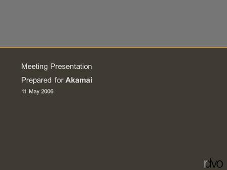 Meeting Presentation Prepared for Akamai 11 May 2006.