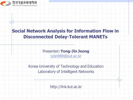 Social Network Analysis for Information Flow in Disconnected Delay-Tolerant MANETs Presenter: Yong-Jin Jeong Korea University of Technology.