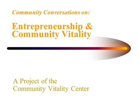Community Conversations on: Entrepreneurship & Community Vitality A Project of the Community Vitality Center.