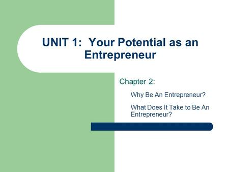 UNIT 1: Your Potential as an Entrepreneur Chapter 2: Why Be An Entrepreneur? What Does It Take to Be An Entrepreneur?