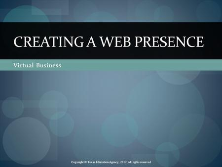 Virtual Business CREATING A WEB PRESENCE Copyright © Texas Education Agency, 2012. All rights reserved.