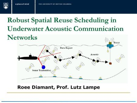 Robust Spatial Reuse Scheduling in Underwater Acoustic Communication Networks Roee Diamant, Prof. Lutz Lampe.