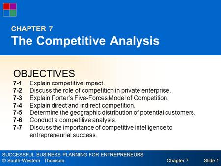 SUCCESSFUL BUSINESS PLANNING FOR ENTREPRENEURS © South-Western Thomson Chapter 7Slide 1 CHAPTER 7 The Competitive Analysis OBJECTIVES 7-1Explain competitive.