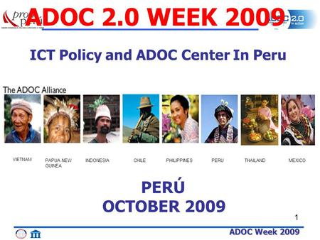 ADOC Week 2009 1 THAILAND VIETNAM PAPUA NEW GUINEA INDONESIACHILEPHILIPPINESPERUMEXICO ADOC 2.0 WEEK 2009 PERÚ OCTOBER 2009 ICT Policy and ADOC Center.