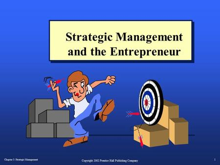 Chapter 3: Strategic Management1 Copyright 2002 Prentice Hall Publishing Company Strategic Management and the Entrepreneur.