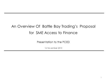 An Overview Of Battle Bay Trading's Proposal for SME Access to Finance Presentation to the PCED 16 November 2010 1.