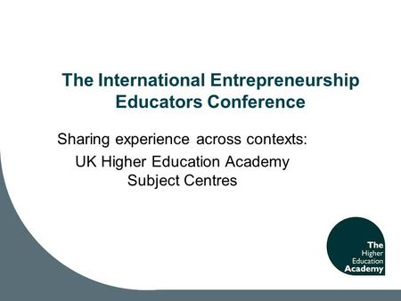 The International Entrepreneurship Educators Conference Sharing experience across contexts: UK Higher Education Academy Subject Centres.