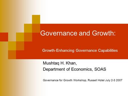 Governance and Growth: Growth-Enhancing Governance Capabilities Mushtaq H. Khan, Department of Economics, SOAS Governance for Growth Workshop, Russell.