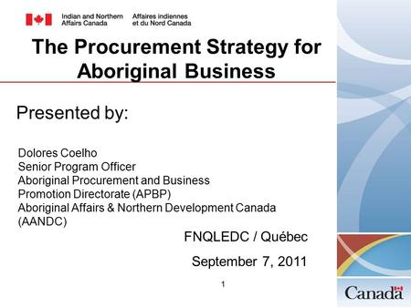 1 Presented by: Dolores Coelho Senior Program Officer Aboriginal Procurement and Business Promotion Directorate (APBP) Aboriginal Affairs & Northern Development.