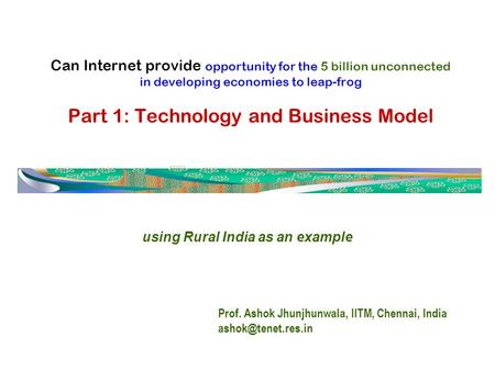 Can Internet provide opportunity for the 5 billion unconnected in developing economies to leap-frog Part 1: Technology and Business Model Prof. Ashok Jhunjhunwala,