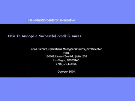 Nevada Microenterprise Initiative How To Manage a Successful Small Business Anna Siefert, Operations Manager/WBC Project Director NMI 1600 E. Desert Inn.