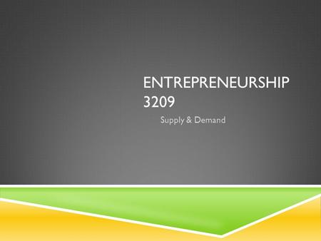 ENTREPRENEURSHIP 3209 Supply & Demand. SUPPLY AND DEMAND  Supply is the amount of a good or service that producers are willing and able to supply at.