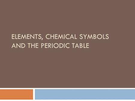 ELEMENTS, CHEMICAL SYMBOLS AND THE PERIODIC TABLE.