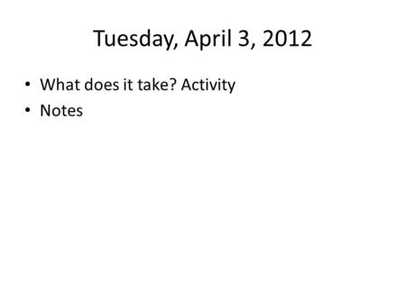 Tuesday, April 3, 2012 What does it take? Activity Notes.