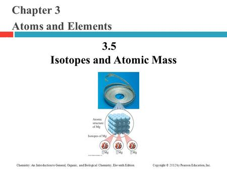 Chapter 3 Atoms and Elements 3.5 Isotopes and Atomic Mass 1 Chemistry: An Introduction to General, Organic, and Biological Chemistry, Eleventh Edition.
