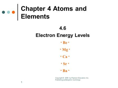 1 Chapter 4 Atoms and Elements 4.6 Electron Energy Levels · Be · · Mg · · Ca · · Sr · · Ba · Copyright © 2008 by Pearson Education, Inc. Publishing as.