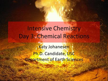 Intensive Chemistry Day 3: Chemical Reactions Katy Johanesen Ph.D. Candidate, USC Department of Earth Sciences.