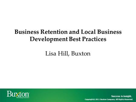 Success is insight. Copyright© 2011 Buxton Company. All Rights Reserved. Business Retention and Local Business Development Best Practices Lisa Hill, Buxton.