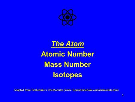 1 The Atom Atomic Number Mass Number Isotopes Adapted from Timberlake's CheModules (www. Karentimberlake.com/chemodule.htm)