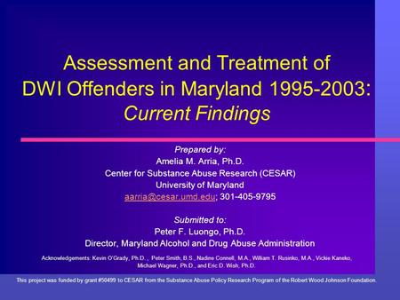 Assessment and Treatment of DWI Offenders in Maryland 1995-2003 : Current Findings Prepared by: Amelia M. Arria, Ph.D. Center for Substance Abuse Research.