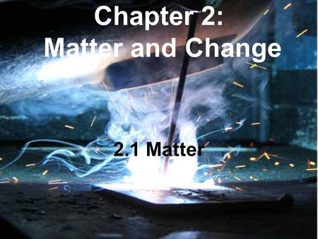 Chapter 2: Matter and Change 2.1 Matter. I. Properties of Matter A. Substance: matter with uniform and definite composition Write down 3 examples. Which.